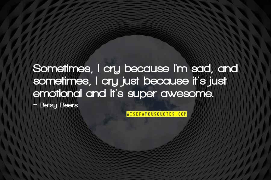 Sometimes You Cry Quotes By Betsy Beers: Sometimes, I cry because I'm sad, and sometimes,