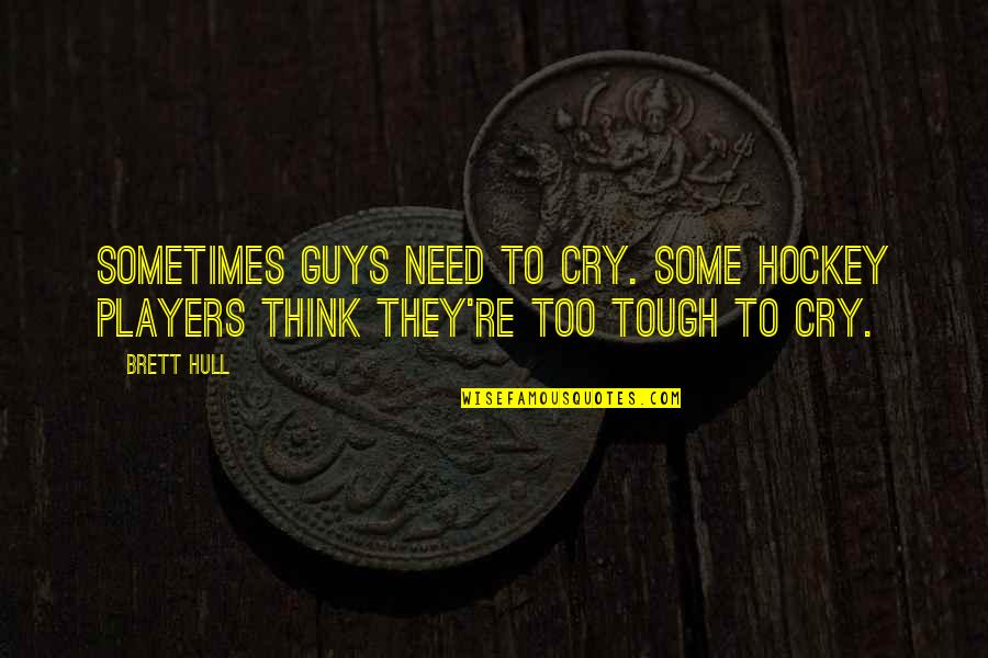 Sometimes You Cry Quotes By Brett Hull: Sometimes guys need to cry. Some hockey players