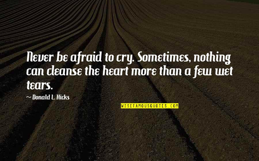 Sometimes You Cry Quotes By Donald L. Hicks: Never be afraid to cry. Sometimes, nothing can