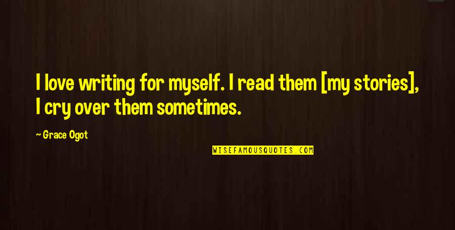 Sometimes You Cry Quotes By Grace Ogot: I love writing for myself. I read them