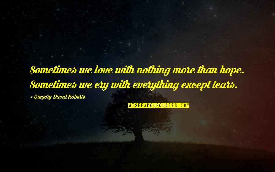 Sometimes You Cry Quotes By Gregory David Roberts: Sometimes we love with nothing more than hope.
