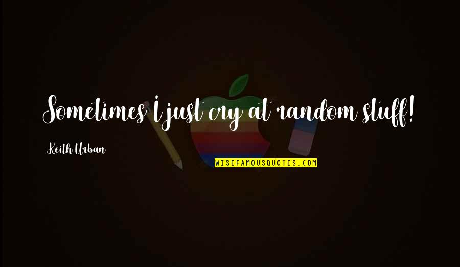 Sometimes You Cry Quotes By Keith Urban: Sometimes I just cry at random stuff!