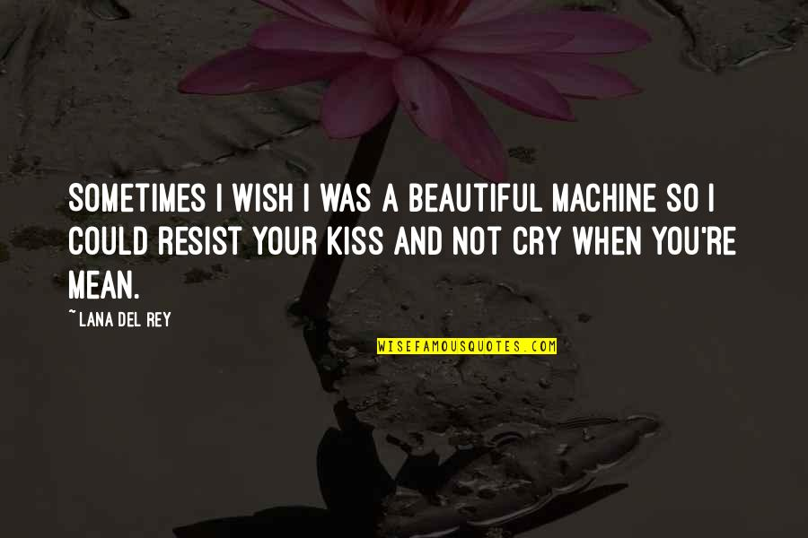 Sometimes You Cry Quotes By Lana Del Rey: Sometimes I wish I was a beautiful machine