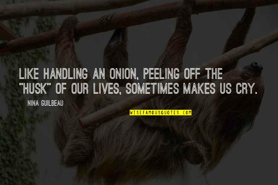"Sometimes You Cry Quotes By Nina Guilbeau: Like handling an onion, peeling off the ""husk"""