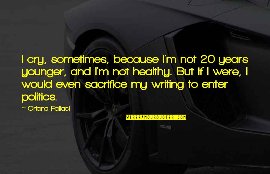 Sometimes You Cry Quotes By Oriana Fallaci: I cry, sometimes, because I'm not 20 years