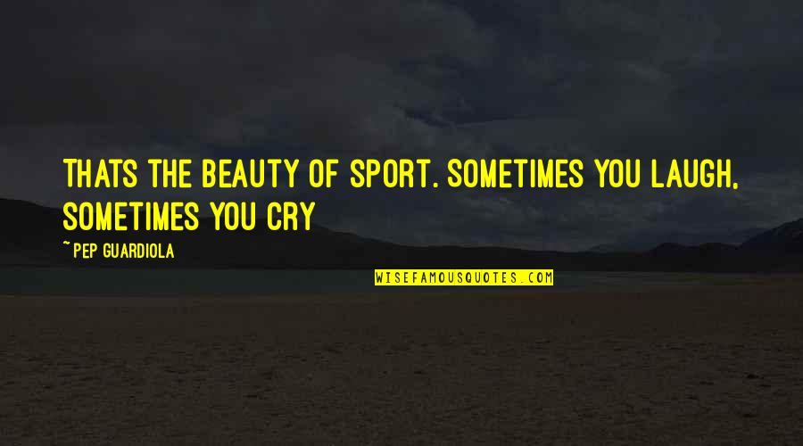 Sometimes You Cry Quotes By Pep Guardiola: Thats the beauty of sport. Sometimes you laugh,