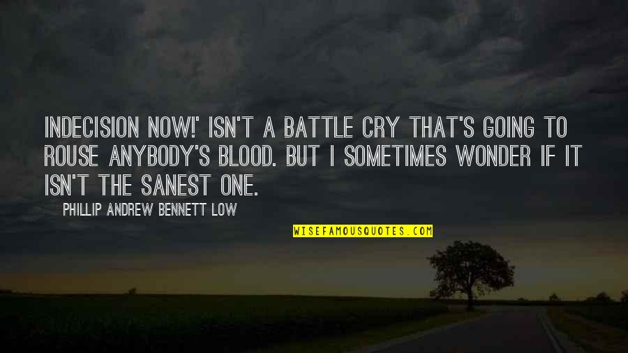 Sometimes You Cry Quotes By Phillip Andrew Bennett Low: INDECISION NOW!' isn't a battle cry that's going