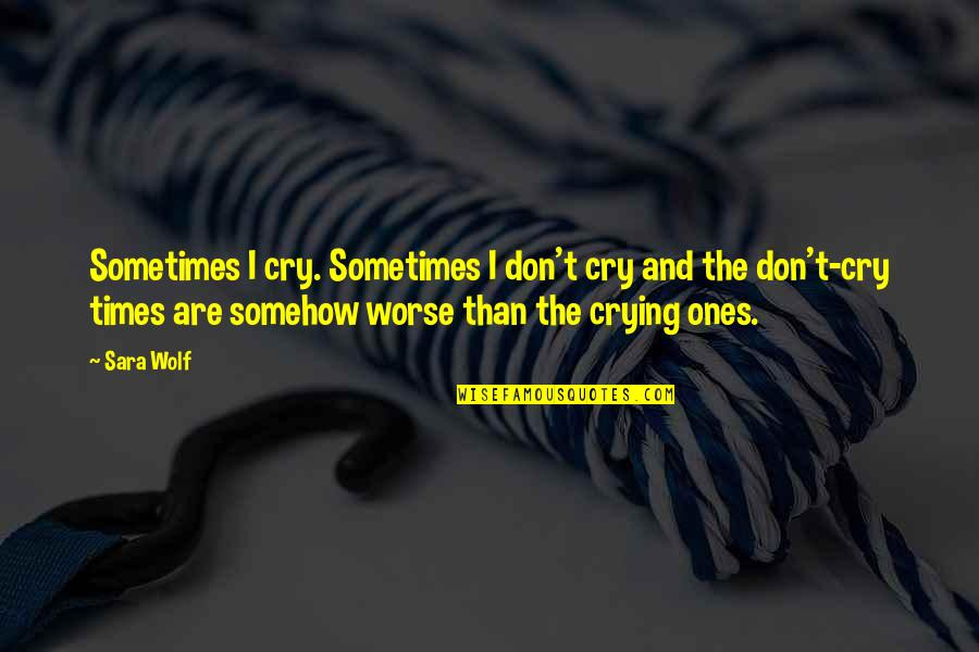 Sometimes You Cry Quotes By Sara Wolf: Sometimes I cry. Sometimes I don't cry and