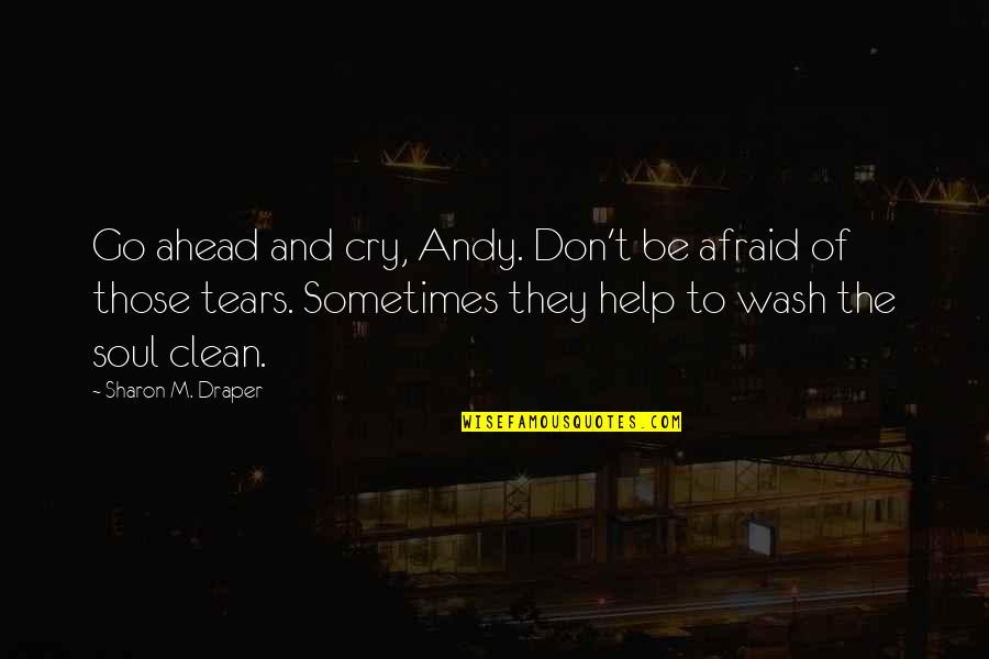 Sometimes You Cry Quotes By Sharon M. Draper: Go ahead and cry, Andy. Don't be afraid