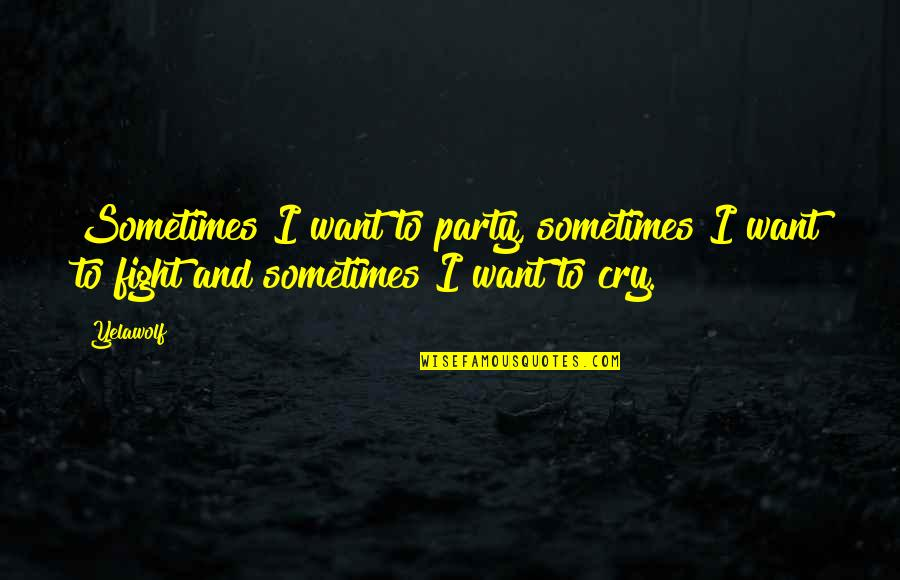 Sometimes You Cry Quotes By Yelawolf: Sometimes I want to party, sometimes I want