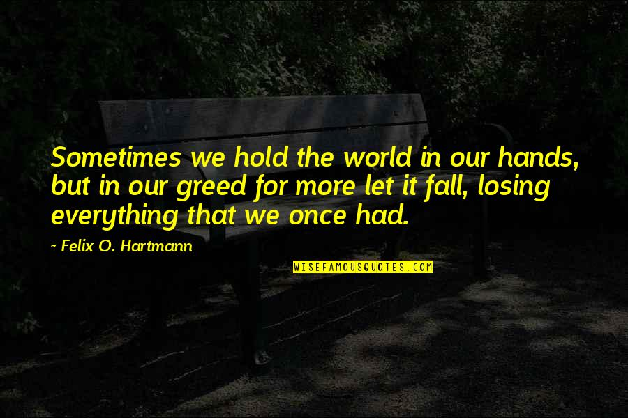 Sometimes You Fall In Love Quotes By Felix O. Hartmann: Sometimes we hold the world in our hands,