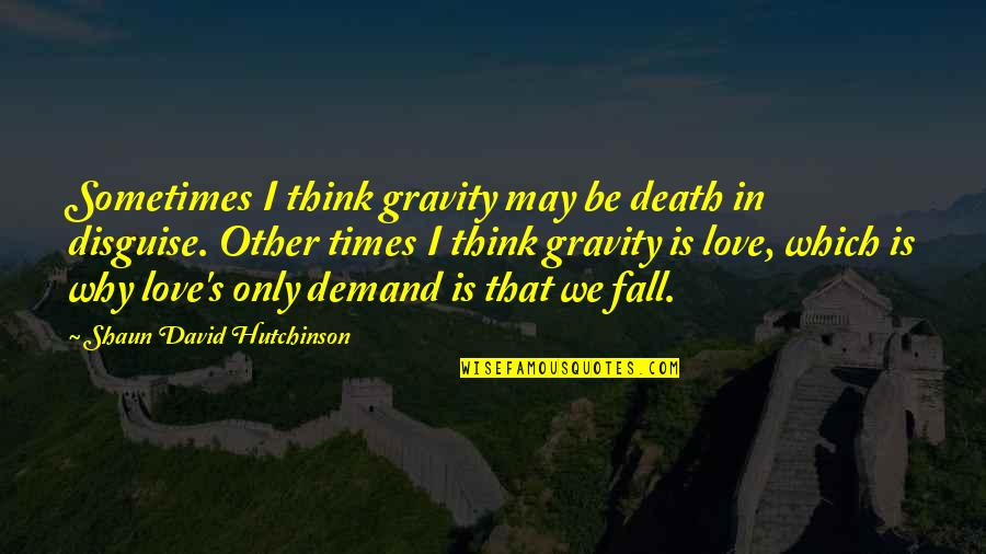 Sometimes You Fall In Love Quotes By Shaun David Hutchinson: Sometimes I think gravity may be death in