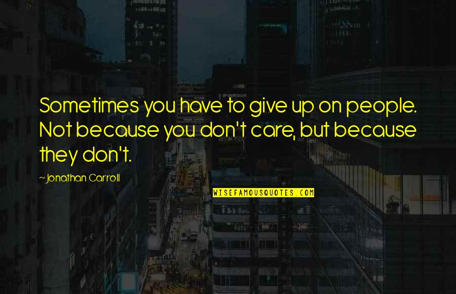 Sometimes You Give Up Quotes By Jonathan Carroll: Sometimes you have to give up on people.