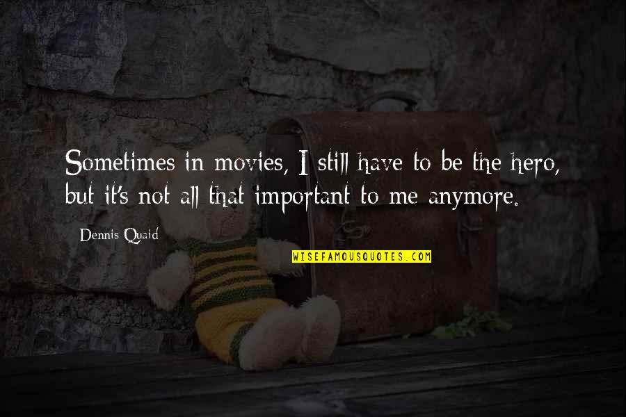 Sometimes You Have To Be Your Own Hero Quotes By Dennis Quaid: Sometimes in movies, I still have to be