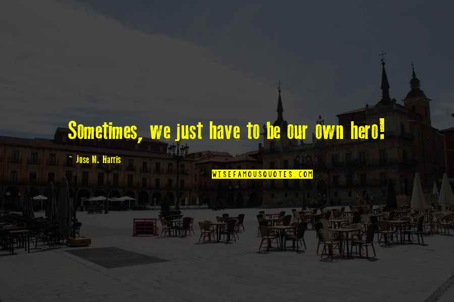 Sometimes You Have To Be Your Own Hero Quotes By Jose N. Harris: Sometimes, we just have to be our own