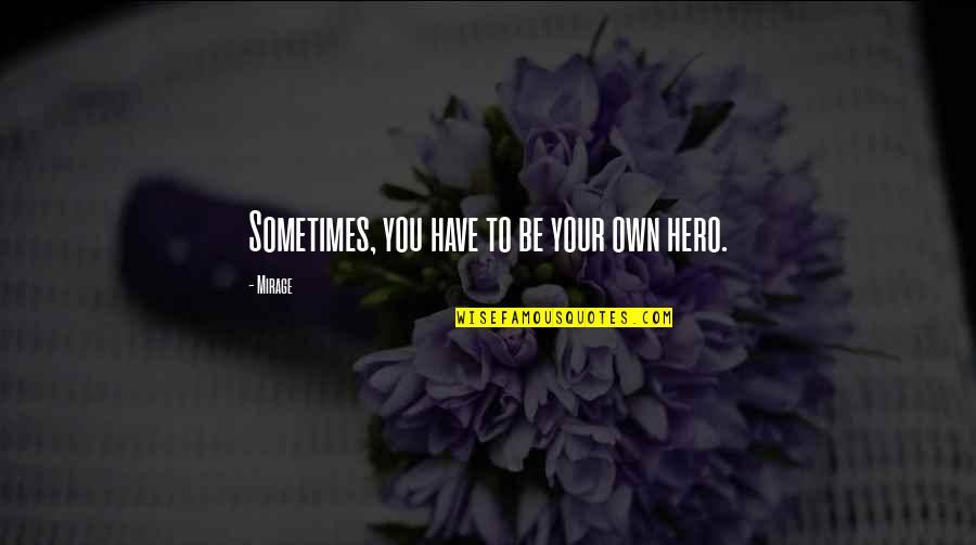 Sometimes You Have To Be Your Own Hero Quotes By Mirage: Sometimes, you have to be your own hero.