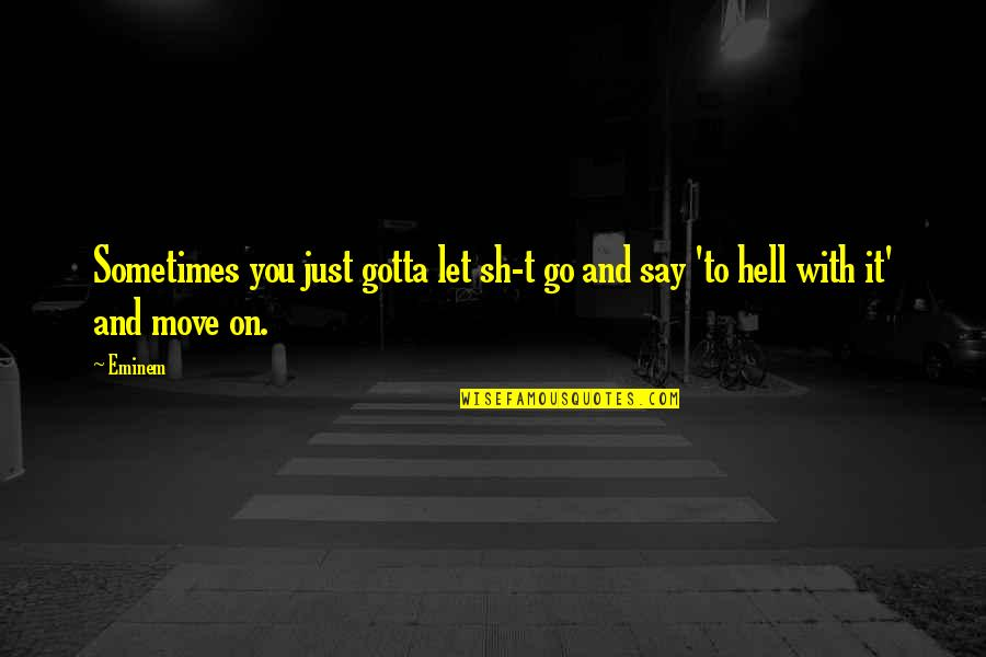 Sometimes You Just Gotta Move On Quotes By Eminem: Sometimes you just gotta let sh-t go and