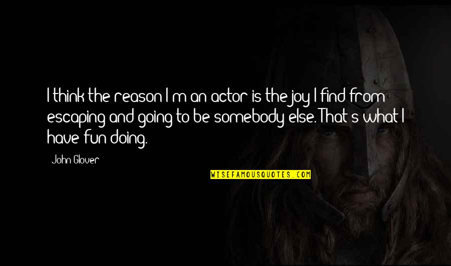 Sometimes You Just Gotta Move On Quotes By John Glover: I think the reason I'm an actor is