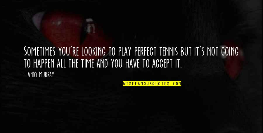 Sometimes You Just Have To Accept Quotes By Andy Murray: Sometimes you're looking to play perfect tennis but