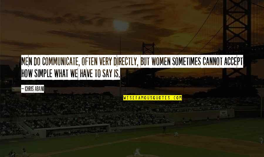 Sometimes You Just Have To Accept Quotes By Chris Abani: Men do communicate, often very directly, but women