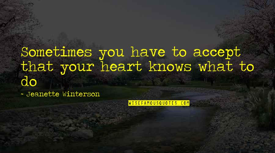 Sometimes You Just Have To Accept Quotes By Jeanette Winterson: Sometimes you have to accept that your heart