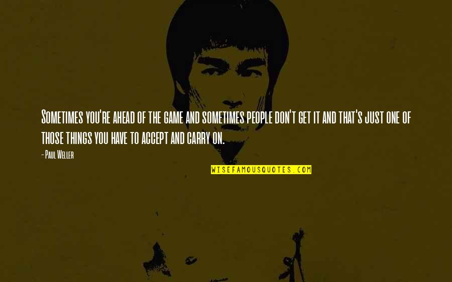 Sometimes You Just Have To Accept Quotes By Paul Weller: Sometimes you're ahead of the game and sometimes