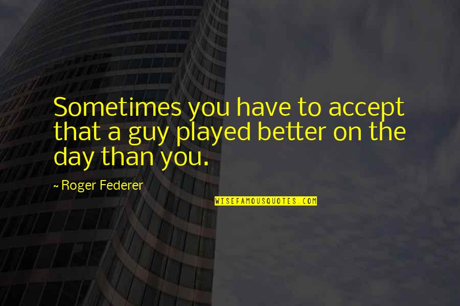 Sometimes You Just Have To Accept Quotes By Roger Federer: Sometimes you have to accept that a guy