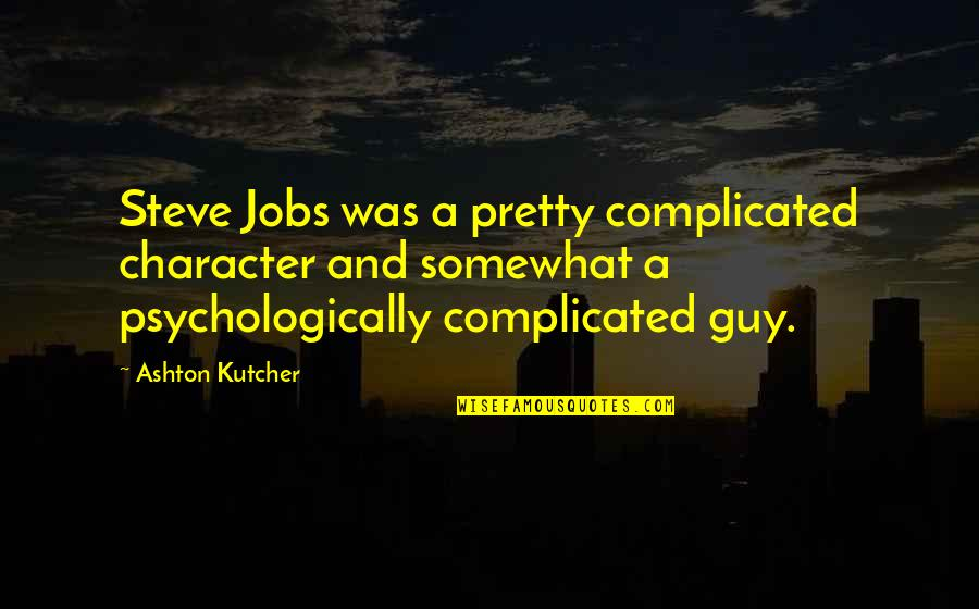 Somewhat Quotes By Ashton Kutcher: Steve Jobs was a pretty complicated character and