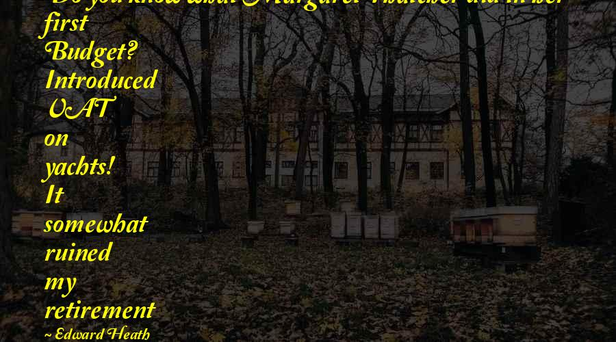 Somewhat Quotes By Edward Heath: Do you know what Margaret Thatcher did in
