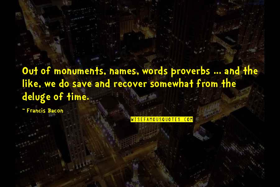 Somewhat Quotes By Francis Bacon: Out of monuments, names, words proverbs ... and
