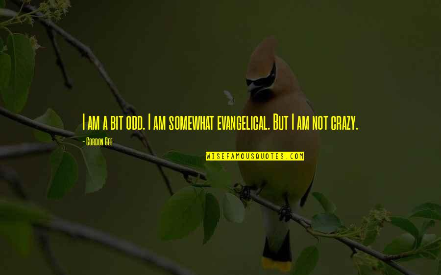 Somewhat Quotes By Gordon Gee: I am a bit odd. I am somewhat