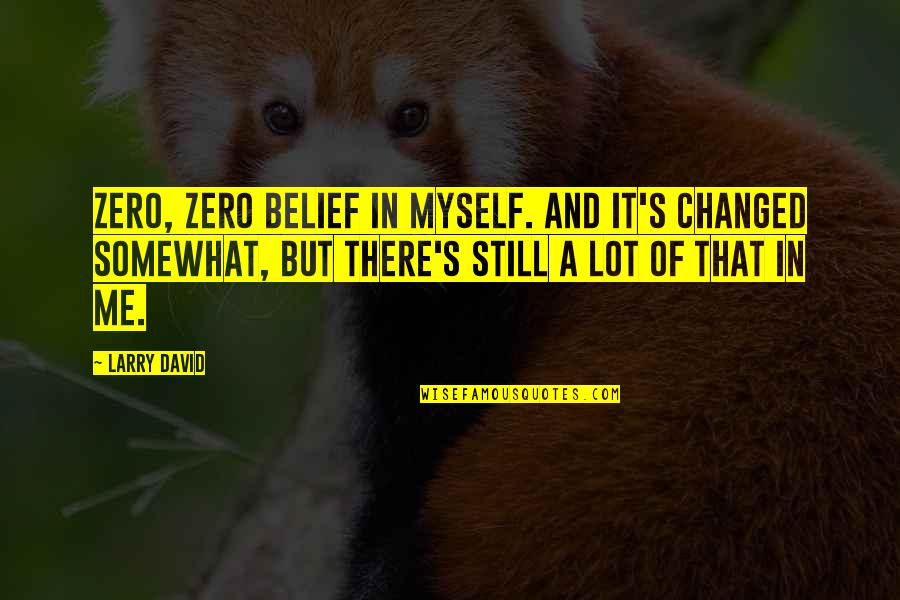Somewhat Quotes By Larry David: Zero, zero belief in myself. And it's changed