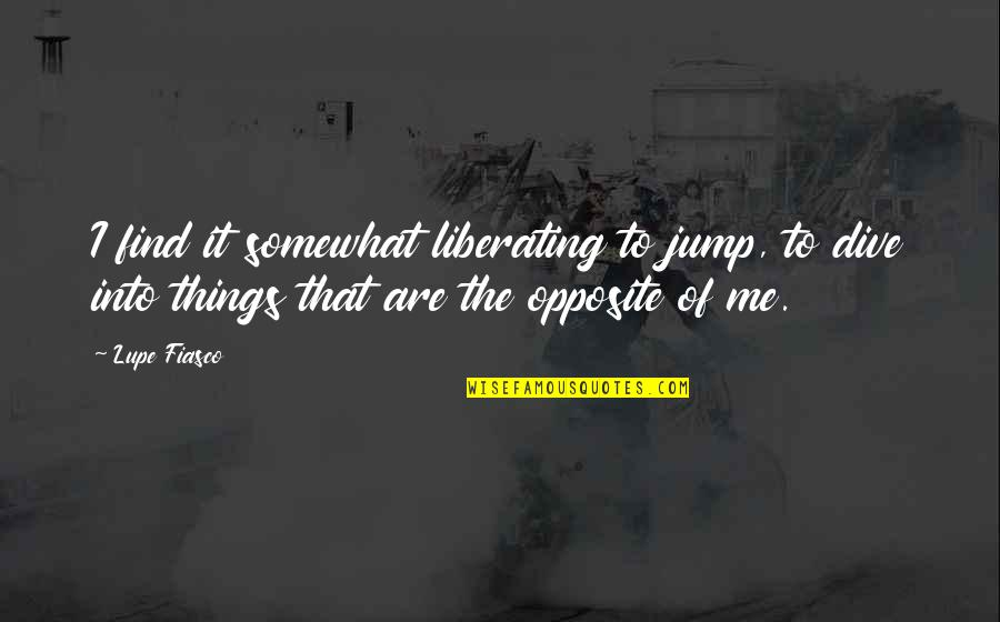 Somewhat Quotes By Lupe Fiasco: I find it somewhat liberating to jump, to