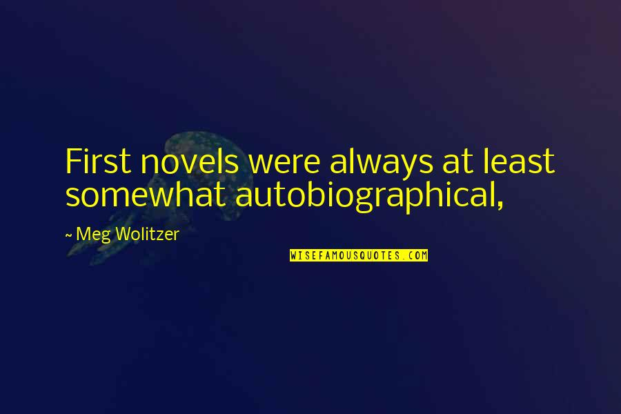 Somewhat Quotes By Meg Wolitzer: First novels were always at least somewhat autobiographical,
