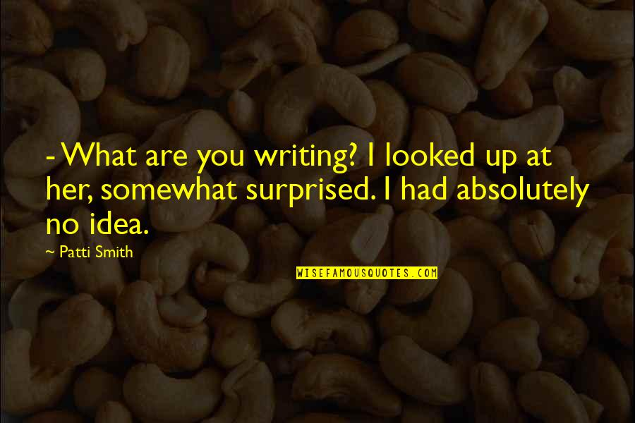 Somewhat Quotes By Patti Smith: - What are you writing? I looked up