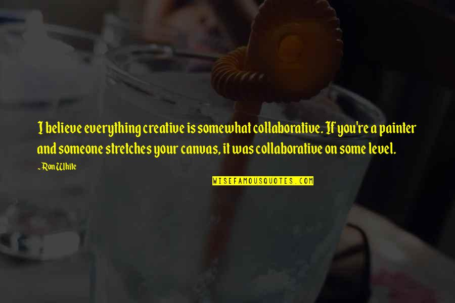 Somewhat Quotes By Ron White: I believe everything creative is somewhat collaborative. If