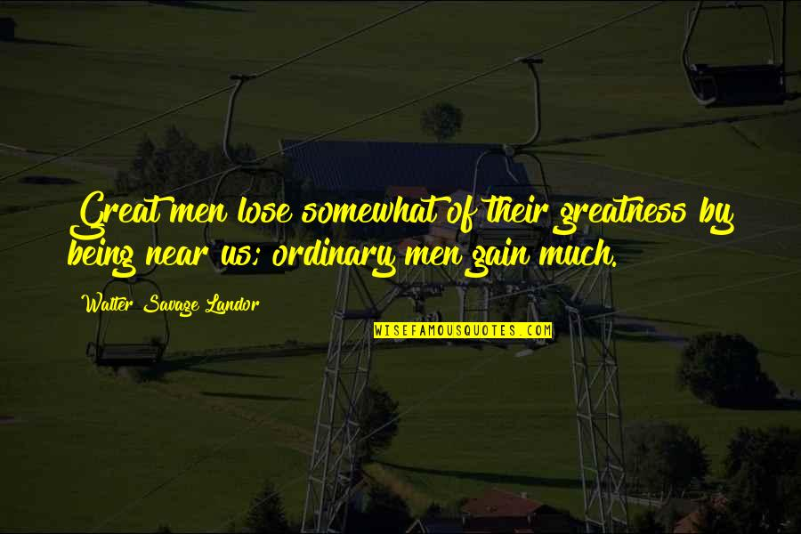 Somewhat Quotes By Walter Savage Landor: Great men lose somewhat of their greatness by