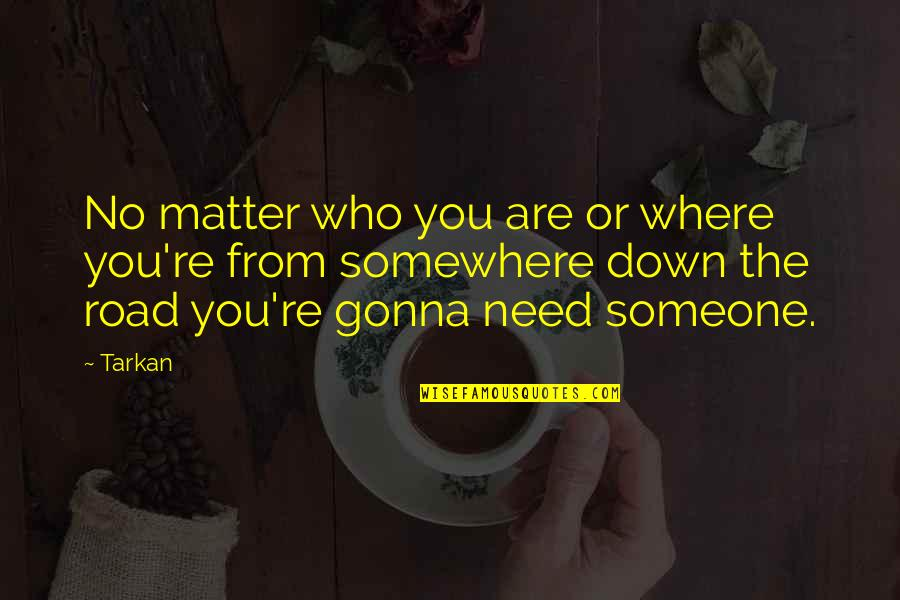 Somewhere Down The Road Quotes By Tarkan: No matter who you are or where you're
