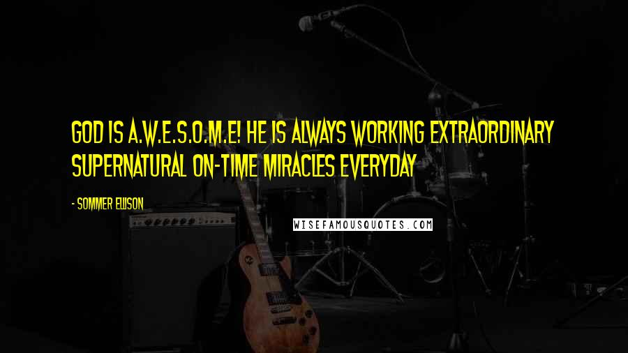 Sommer Ellison quotes: God is A.W.E.S.O.M.E! HE is Always Working Extraordinary Supernatural On-time Miracles Everyday
