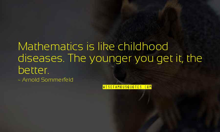 Sommerfeld's Quotes By Arnold Sommerfeld: Mathematics is like childhood diseases. The younger you