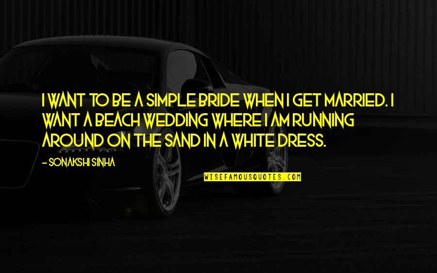 Sonakshi Sinha Quotes By Sonakshi Sinha: I want to be a simple bride when