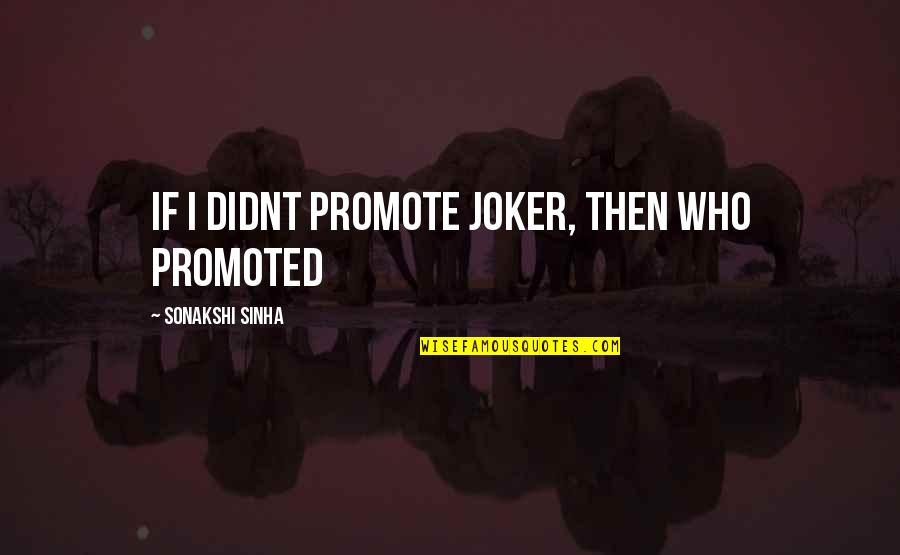 Sonakshi Sinha Quotes By Sonakshi Sinha: If I didnt promote Joker, then who promoted
