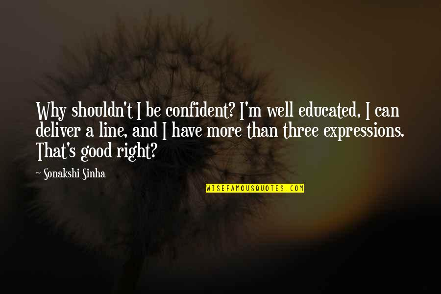 Sonakshi Sinha Quotes By Sonakshi Sinha: Why shouldn't I be confident? I'm well educated,