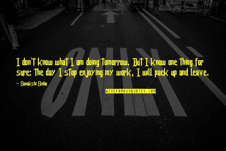 Sonakshi Sinha Quotes By Sonakshi Sinha: I don't know what I am doing tomorrow.