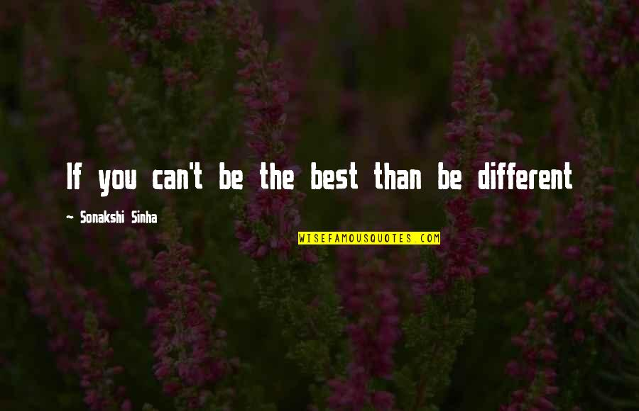 Sonakshi Sinha Quotes By Sonakshi Sinha: If you can't be the best than be