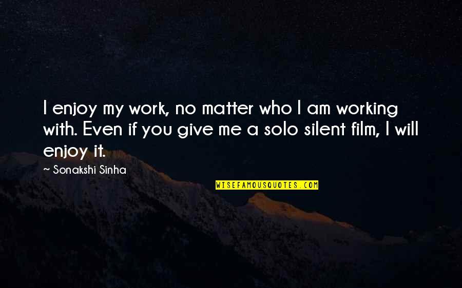 Sonakshi Sinha Quotes By Sonakshi Sinha: I enjoy my work, no matter who I