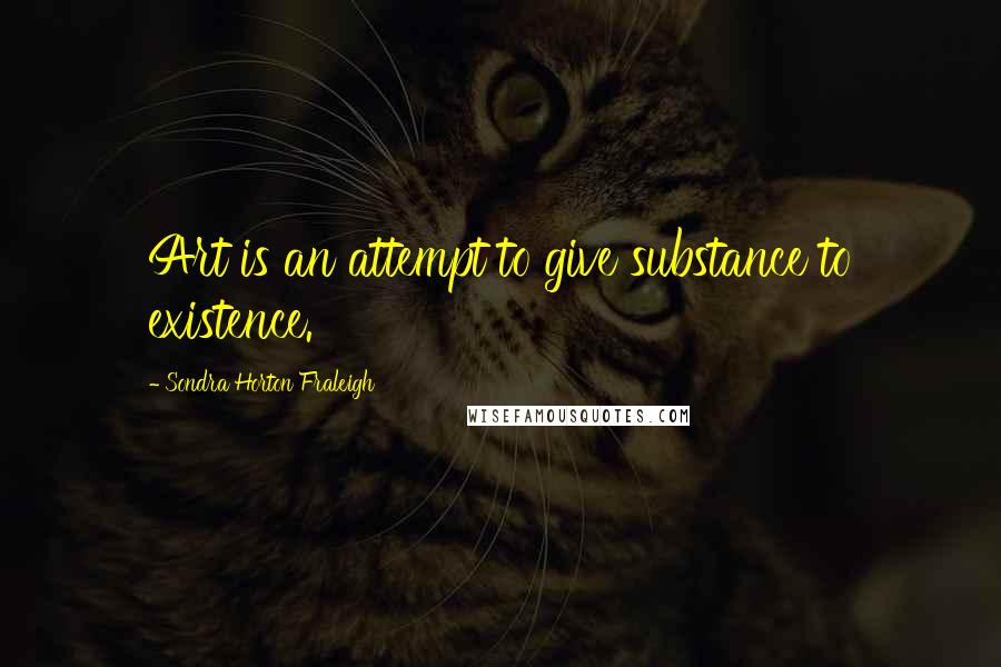 Sondra Horton Fraleigh quotes: Art is an attempt to give substance to existence.