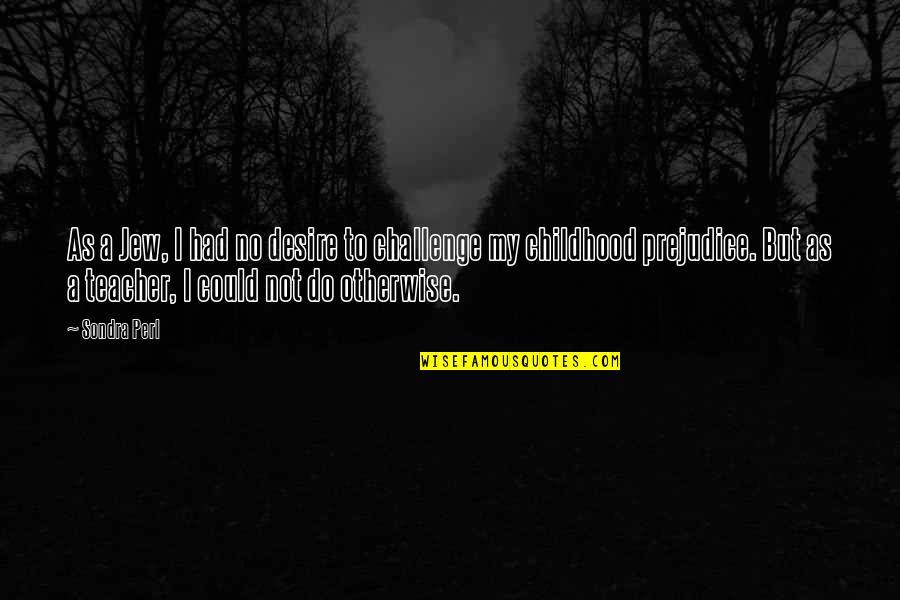 Sondra Quotes By Sondra Perl: As a Jew, I had no desire to
