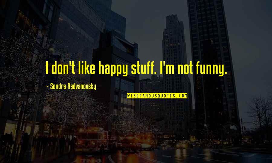 Sondra Quotes By Sondra Radvanovsky: I don't like happy stuff. I'm not funny.