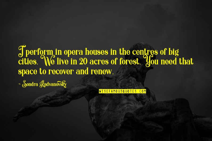 Sondra Quotes By Sondra Radvanovsky: I perform in opera houses in the centres
